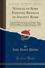 """Notices of Some Existing Remains of Ancient Rome: Compared with the Account of Them in """"Rome and the Campagna,"""" by Robert Burn, M.A., Fellow and Tutor"""