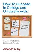 How to Succeed with Specific Learning Difficulties at College and University: A Guide for Students, Educators and Parents