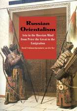 Russian Orientalism – Asia in the Russian Mind from Peter the Great to the Emigration