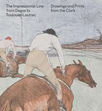 The Impressionist Line from Degas to Toulouse-Lautrec: Drawings and Prints from the Clark