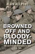 Browned Off and Bloody–Minded – The British Soldier Goes to War 1939–1945