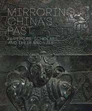 Mirroring China`s Past – Emperors, Scholars, and Their Bronzes