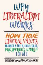 Why Liberalism Works – How True Liberal Values Produce a Freer, More Equal, Prosperous World for All