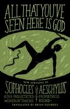 All That You've Seen Here Is God:  New Versions of Four Greek Tragedies Sophocles' Ajax, Philoctetes, Women of Trachis; Aeschylus' Prometheus Bound