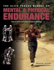 The Elite Forces Manual of Mental & Physical Endurance:  How to Reach Your Physical and Mental Peak