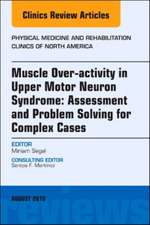 Muscle Over-activity in Upper Motor Neuron Syndrome: Assessment and Problem Solving for Complex Cases, An Issue of Physical Medicine and Rehabilitation Clinics of North America