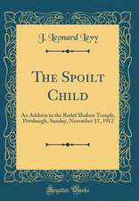 The Spoilt Child: An Address in the Rodef Shalom Temple, Pittsburgh, Sunday, November 17, 1912 (Classic Reprint)
