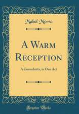A Warm Reception: A Comedietta, in One Act (Classic Reprint)