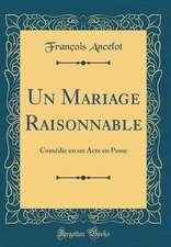 Un Mariage Raisonnable: Comedie En Un Acte En Prose (Classic Reprint)