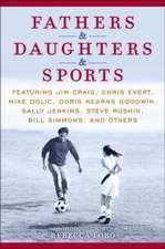 Fathers & Daughters & Sports:  Featuring Jim Craig, Chris Evert, Mike Golic, Doris Kearns Goodwin, Sally Jenkins, Steve Rushin, Bill Simmons, and Oth