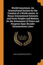 World Conscience. an International Society for the Creation of a World-Centre, to House International Interests and Unite Peoples and Nations for the