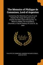 The Memoirs of Philippe de Commines, Lord of Argenton: Containing the Histories of Louis XI, and Charles VIII. Kings of France and of Charles the Bold