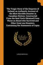 The Tragic Story of the Empress of Ireland; An Authentic Account of the Most Horrible Disaster in Canadian History, Constructed from the Real Facts Ob