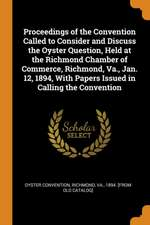 Proceedings of the Convention Called to Consider and Discuss the Oyster Question, Held at the Richmond Chamber of Commerce, Richmond, Va., Jan. 12, 18