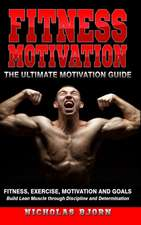 Fitness Motivation: The Ultimate Motivation Guide: Fitness, Exercise, Motivation and Goals - Build Lean Muscle through Discipline and Dete
