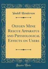 Oxygen Mine Rescue Apparatus and Physiological Effects on Users (Classic Reprint)