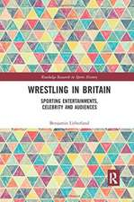 Wrestling in Britain: Sporting Entertainments, Celebrity and Audiences