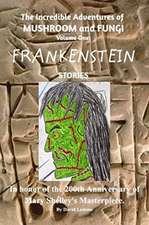 The Incredible Adventures of Mushroom and Fungi. Volume One: FRANKENSTEIN Stories.