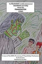 The Illustrated Incredible Adventures of Mushroom and Fungi. Volume One: FRANKENSTEIN Stories.