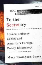 To the Secretary – Leaked Embassy Cables and America`s Foreign Policy Disconnect