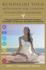 Kundalini Yoga Meditation for Complex Psychiatric Disorders – Techniques Specific for Treating the Psychoses, Personality, & Pervasive Development Di