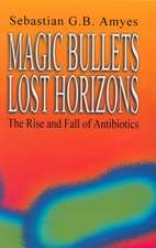 Magic Bullets, Lost Horizons:  The Rise and Fall of Antibiotics