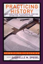 Practicing History:  New Directions in Historical Writing After the Linguistic Turn
