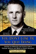 You Don't Lose 'Til You Quit Trying:  Lessons on Adversity and Victory from a Vietnam Veteran and Medal of Honor Recipient