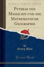 Pytheas Von Massilien Und Die Mathematische Geographie (Classic Reprint)