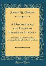 A Discourse on the Death of President Lincoln: Preached in the Orthodox Congregational Church, in Dedham (Classic Reprint)