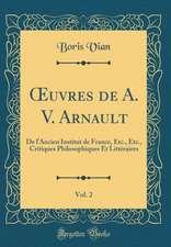Oeuvres de A. V. Arnault, Vol. 2: de L'Ancien Institut de France, Etc., Etc., Critiques Philosophiques Et Litteraires (Classic Reprint)
