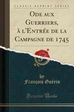 Ode Aux Guerriers, A L'Entree de la Campagne de 1745 (Classic Reprint)