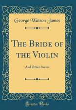 The Bride of the Violin: And Other Poems (Classic Reprint)