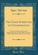 Two Cases Submitted to Consideration: I. of the Necessity and Exercise of a Dispensing Power; II. the Nullity of Any Act of State That Clashes with th