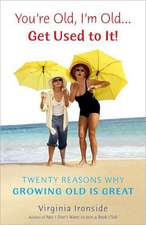 You're Old, I'm Old... Get Used to It!:  Twenty Reasons Why Growing Old Is Great