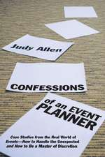 Confessions of an Event Planner: Case Studies from the Real World of Events––How to Handle the Unexpected and How to Be a Master of Discretion