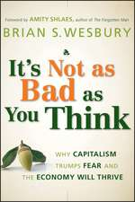 It′s Not as Bad as You Think: Why Capitalism Trumps Fear and the Economy Will Thrive