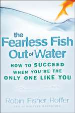 The Fearless Fish Out of Water: How to Succeed When You′re the Only One Like You
