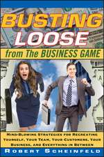 Busting Loose From the Business Game: Mind–Blowing Strategies for Recreating Yourself, Your Team, Your Business, and Everything in Between