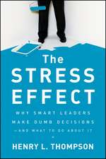 The Stress Effect: Why Smart Leaders Make Dumb Decisions––And What to Do About It