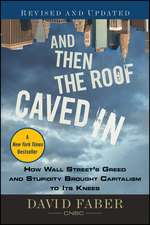 And Then the Roof Caved In: How Wall Street′s Greed and Stupidity Brought Capitalism to Its Knees