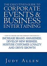 The Executive′s Guide to Corporate Events and Business Entertaining: How to Choose and Use Corporate Functions to Increase Brand Awareness, Develop New Business, Nurture Customer Loyalty and Drive Growth