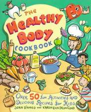 The Healthy Body Cookbook: Over 50 Fun Activities and Delicious Recipes for Kids