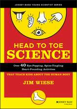 Head to Toe Science: Over 40 Eye–Popping, Spine–Tingling, Heart–Pounding Activities That Teach Kids about the Human Body