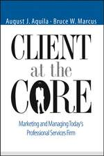 Client at the Core: Marketing and Managing Today′s Professional Services Firm
