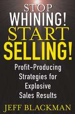 Stop Whining! Start Selling!: Profit–Producing Strategies for Explosive Sales Results