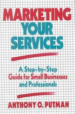 Marketing Your Services: A Step–by–Step Guide for Small Businesses and Professionals