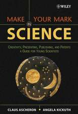 Make Your Mark in Science: Creativity, Presenting, Publishing, and Patents, A Guide for Young Scientists