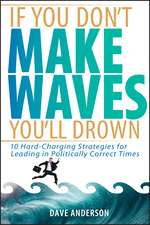 If You Don′t Make Waves, You′ll Drown: 10 Hard–Charging Strategies for Leading in Politically Correct Times