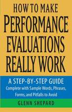 How to Make Performance Evaluations Really Work: A Step–by–Step Guide Complete With Sample Words, Phrases, Forms, and Pitfalls to Avoid